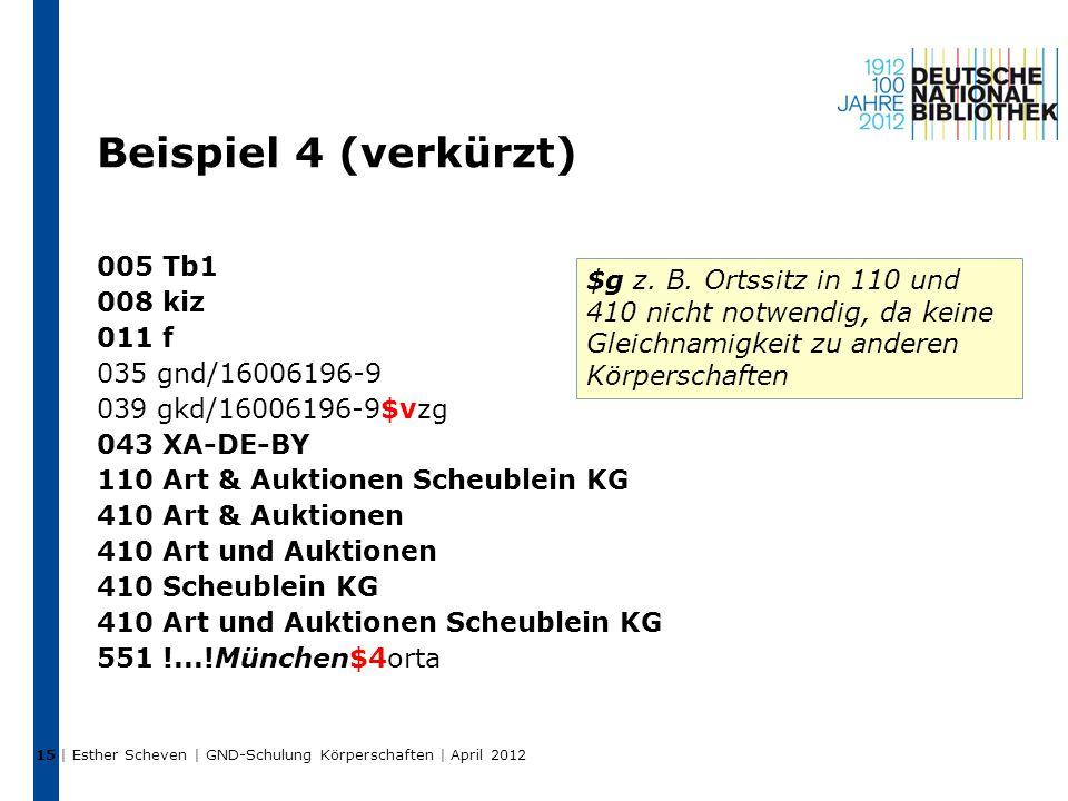 Beispiel 4 (verkürzt) 005 Tb1 008 kiz 011 f 035 gnd/16006196-9 039 gkd/16006196-9$vzg 043 XA-DE-BY 110 Art & Auktionen Scheublein KG 410 Art & Auktionen 410 Art und Auktionen 410 Scheublein KG 410 Art und Auktionen Scheublein KG 551 !...!München$4orta | Esther Scheven | GND-Schulung Körperschaften | April 2012 15 $g z.