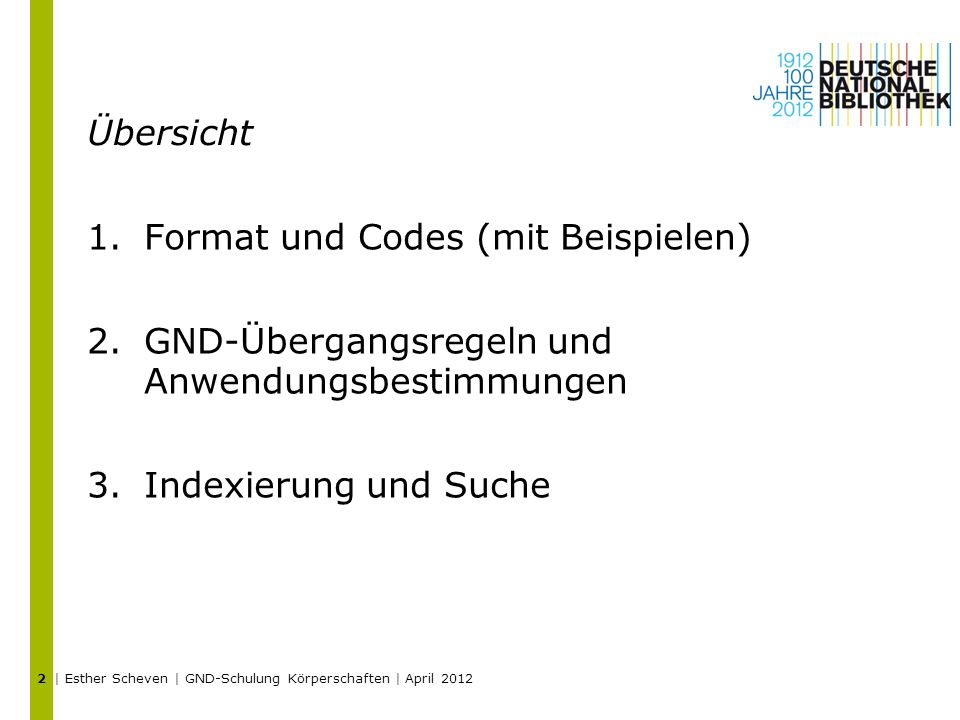 Übersicht 1.Format und Codes (mit Beispielen) 2.GND-Übergangsregeln und Anwendungsbestimmungen 3.Indexierung und Suche | Esther Scheven | GND-Schulung Körperschaften | April 2012 2