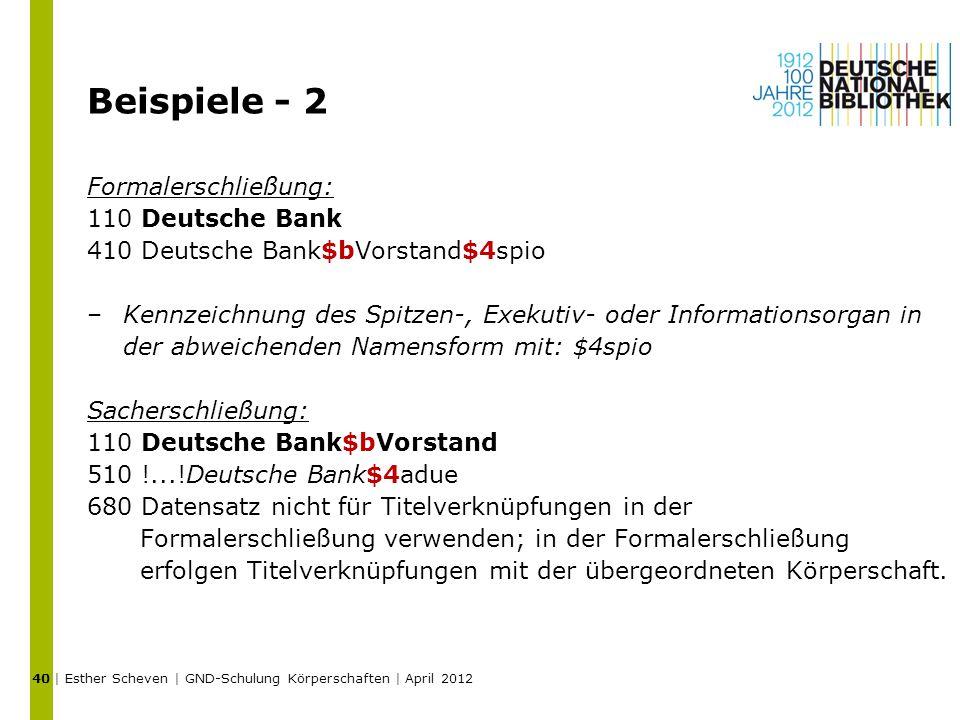 Beispiele - 2 Formalerschließung: 110 Deutsche Bank 410 Deutsche Bank$bVorstand$4spio –Kennzeichnung des Spitzen-, Exekutiv- oder Informationsorgan in der abweichenden Namensform mit: $4spio Sacherschließung: 110 Deutsche Bank$bVorstand 510 !...!Deutsche Bank$4adue 680 Datensatz nicht für Titelverknüpfungen in der Formalerschließung verwenden; in der Formalerschließung erfolgen Titelverknüpfungen mit der übergeordneten Körperschaft.