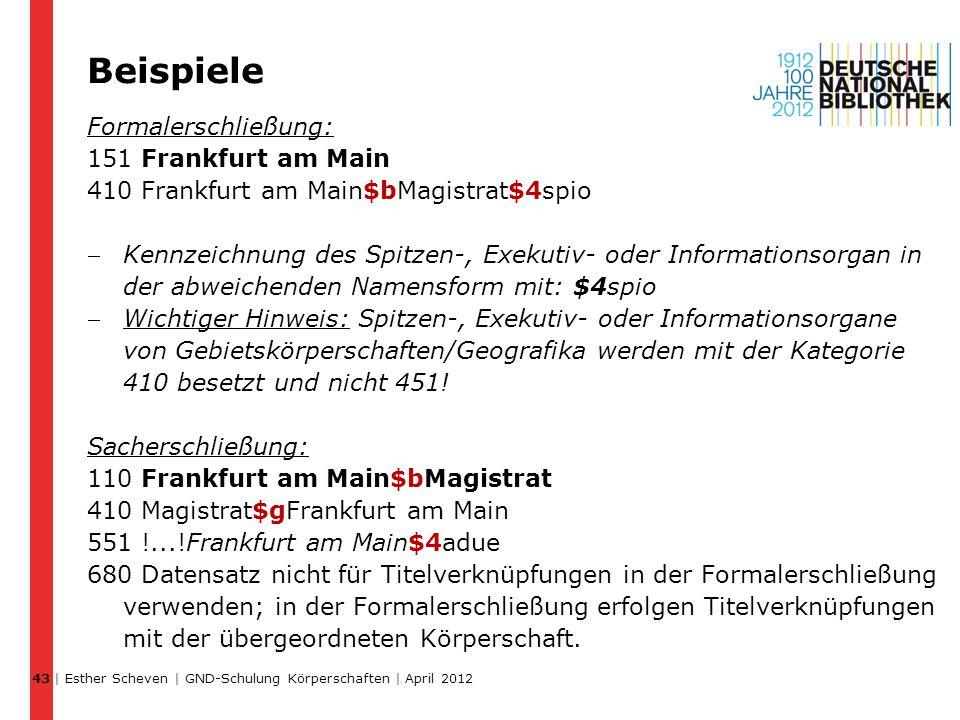 Beispiele Formalerschließung: 151 Frankfurt am Main 410 Frankfurt am Main$bMagistrat$4spio Kennzeichnung des Spitzen-, Exekutiv- oder Informationsorgan in der abweichenden Namensform mit: $4spio Wichtiger Hinweis: Spitzen-, Exekutiv- oder Informationsorgane von Gebietskörperschaften/Geografika werden mit der Kategorie 410 besetzt und nicht 451.