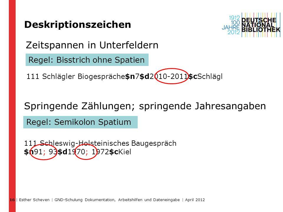 Zeitspannen in Unterfeldern | Esther Scheven | GND-Schulung Dokumentation, Arbeitshilfen und Dateneingabe | April 2012 16 Deskriptionszeichen Regel: B