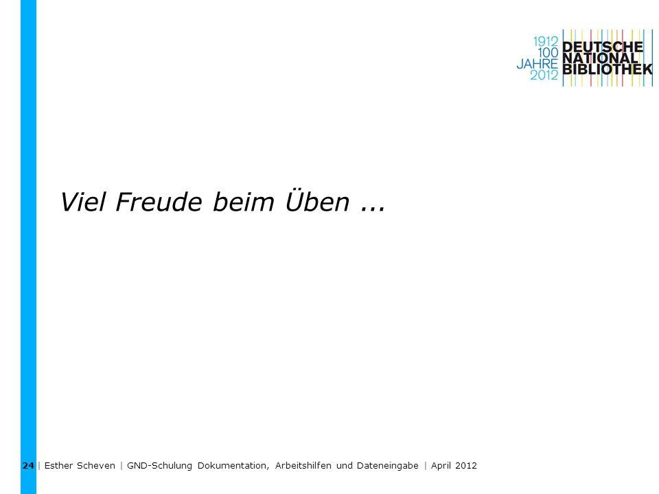 Viel Freude beim Üben... | Esther Scheven | GND-Schulung Dokumentation, Arbeitshilfen und Dateneingabe | April 2012 24