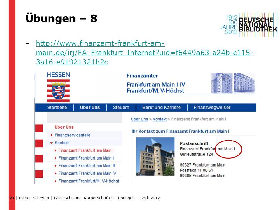 Übungen – 8 –http://www.finanzamt-frankfurt-am- main.de/irj/FA_Frankfurt_Internet uid=f6449a63-a24b-c115- 3a16-e91921321b2chttp://www.finanzamt-frankfurt-am- main.de/irj/FA_Frankfurt_Internet uid=f6449a63-a24b-c115- 3a16-e91921321b2c | Esther Scheven | GND-Schulung Körperschaften - Übungen | April 2012 21