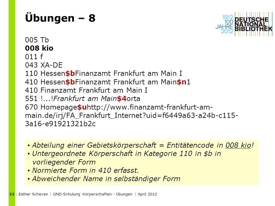 Übungen – 8 005 Tb 008 kio 011 f 043 XA-DE 110 Hessen$bFinanzamt Frankfurt am Main I 410 Hessen$bFinanzamt Frankfurt am Main$n1 410 Finanzamt Frankfurt am Main I 551 !...!Frankfurt am Main$4orta 670 Homepage$uhttp://www.finanzamt-frankfurt-am- main.de/irj/FA_Frankfurt_Internet uid=f6449a63-a24b-c115- 3a16-e91921321b2c | Esther Scheven | GND-Schulung Körperschaften - Übungen | April 2012 22 Abteilung einer Gebietskörperschaft = Entitätencode in 008 kio.