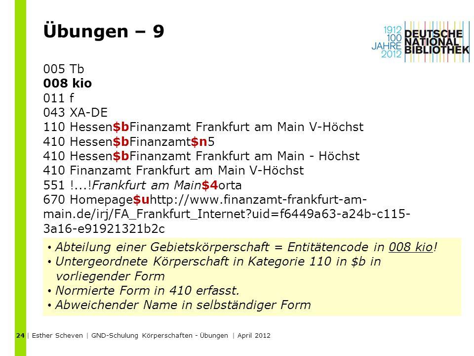 Übungen – 9 005 Tb 008 kio 011 f 043 XA-DE 110 Hessen$bFinanzamt Frankfurt am Main V-Höchst 410 Hessen$bFinanzamt$n5 410 Hessen$bFinanzamt Frankfurt am Main - Höchst 410 Finanzamt Frankfurt am Main V-Höchst 551 !...!Frankfurt am Main$4orta 670 Homepage$uhttp://www.finanzamt-frankfurt-am- main.de/irj/FA_Frankfurt_Internet uid=f6449a63-a24b-c115- 3a16-e91921321b2c | Esther Scheven | GND-Schulung Körperschaften - Übungen | April 2012 24 Abteilung einer Gebietskörperschaft = Entitätencode in 008 kio.