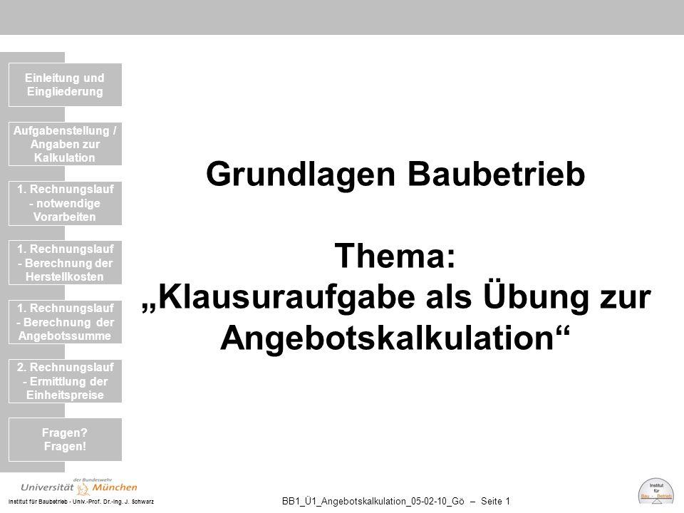 """Institut für Baubetrieb - Univ.-Prof. Dr.-Ing. J. Schwarz BB1_Ü1_Angebotskalkulation_05-02-10_Gö – Seite 1 Grundlagen Baubetrieb Thema: """"Klausuraufgab"""