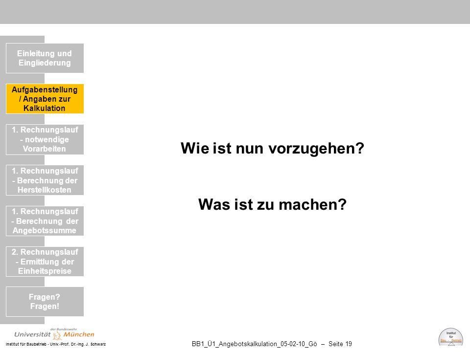 Institut für Baubetrieb - Univ.-Prof. Dr.-Ing. J. Schwarz BB1_Ü1_Angebotskalkulation_05-02-10_Gö – Seite 19 Wie ist nun vorzugehen? Was ist zu machen?