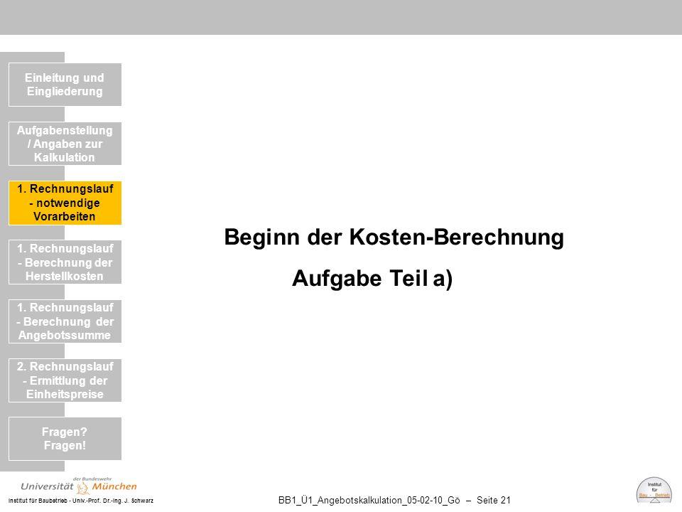 Institut für Baubetrieb - Univ.-Prof. Dr.-Ing. J. Schwarz BB1_Ü1_Angebotskalkulation_05-02-10_Gö – Seite 21 Beginn der Kosten-Berechnung Aufgabe Teil
