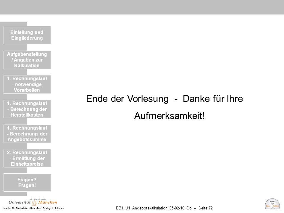 Institut für Baubetrieb - Univ.-Prof. Dr.-Ing. J. Schwarz BB1_Ü1_Angebotskalkulation_05-02-10_Gö – Seite 72 Ende der Vorlesung - Danke für Ihre Aufmer