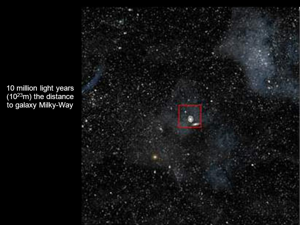 10 million light years (10 23 m) the distance to galaxy Milky-Way