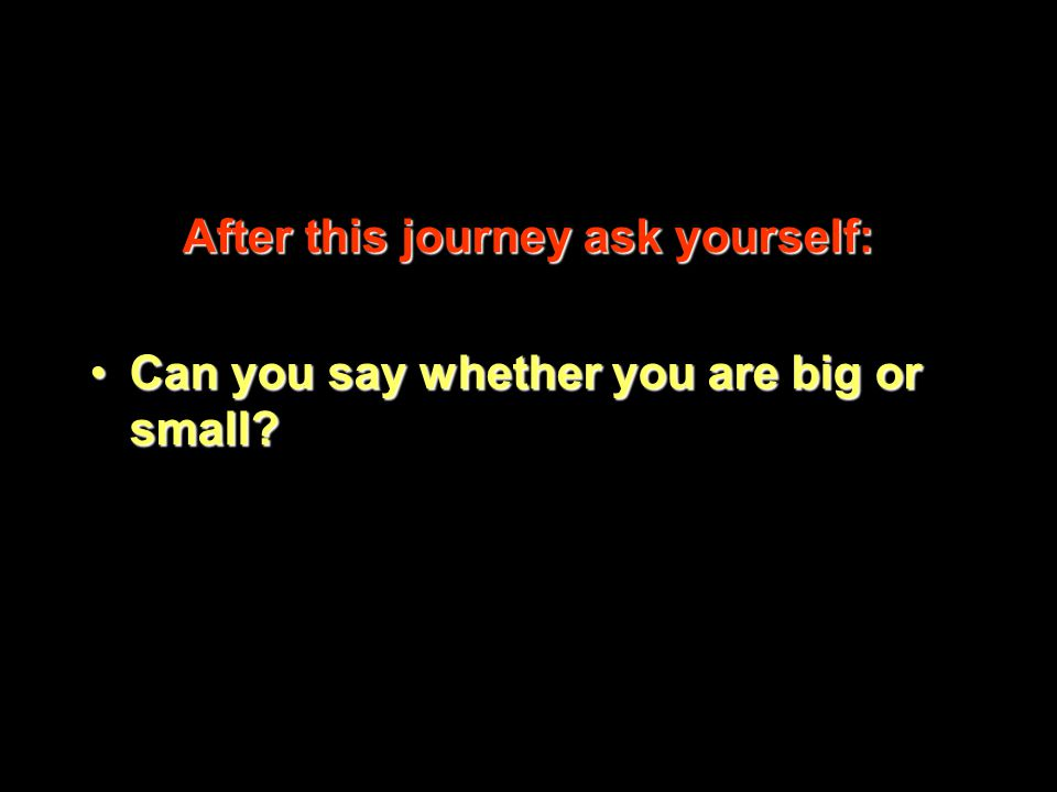 After this journey ask yourself: Can you say whether you are big or small Can you say whether you are big or small