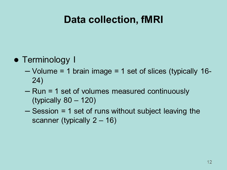 12 Data collection, fMRI l Terminology I – Volume = 1 brain image = 1 set of slices (typically 16- 24) – Run = 1 set of volumes measured continuously (typically 80 – 120) – Session = 1 set of runs without subject leaving the scanner (typically 2 – 16)