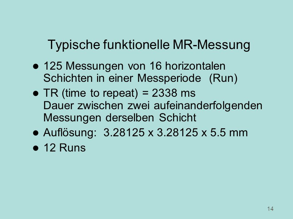 14 Typische funktionelle MR-Messung l 125 Messungen von 16 horizontalen Schichten in einer Messperiode (Run) l TR (time to repeat) = 2338 ms Dauer zwischen zwei aufeinanderfolgenden Messungen derselben Schicht l Auflösung: 3.28125 x 3.28125 x 5.5 mm l 12 Runs