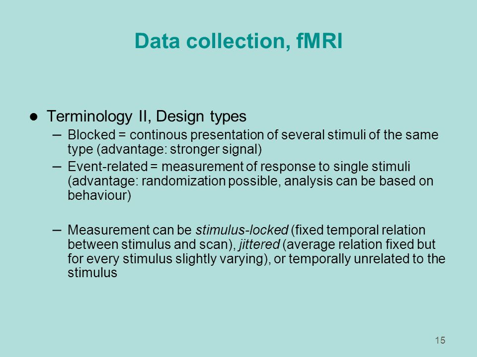 15 Data collection, fMRI l Terminology II, Design types – Blocked = continous presentation of several stimuli of the same type (advantage: stronger signal) – Event-related = measurement of response to single stimuli (advantage: randomization possible, analysis can be based on behaviour) – Measurement can be stimulus-locked (fixed temporal relation between stimulus and scan), jittered (average relation fixed but for every stimulus slightly varying), or temporally unrelated to the stimulus