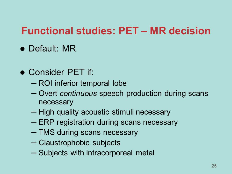 25 Functional studies: PET – MR decision l Default: MR l Consider PET if: – ROI inferior temporal lobe – Overt continuous speech production during scans necessary – High quality acoustic stimuli necessary – ERP registration during scans necessary – TMS during scans necessary – Claustrophobic subjects – Subjects with intracorporeal metal