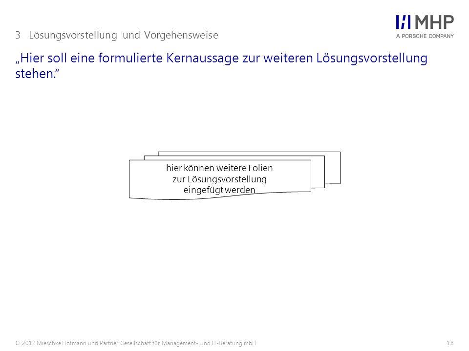 """© 2012 Mieschke Hofmann und Partner Gesellschaft für Management- und IT-Beratung mbH18 """"Hier soll eine formulierte Kernaussage zur weiteren Lösungsvorstellung stehen. 3Lösungsvorstellung und Vorgehensweise hier können weitere Folien zur Lösungsvorstellung eingefügt werden"""