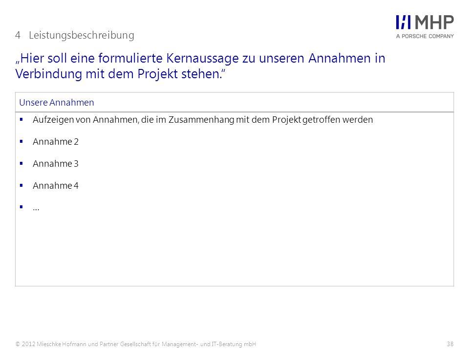 """© 2012 Mieschke Hofmann und Partner Gesellschaft für Management- und IT-Beratung mbH38 """"Hier soll eine formulierte Kernaussage zu unseren Annahmen in Verbindung mit dem Projekt stehen. 4Leistungsbeschreibung Unsere Annahmen  Aufzeigen von Annahmen, die im Zusammenhang mit dem Projekt getroffen werden  Annahme 2  Annahme 3  Annahme 4  …"""