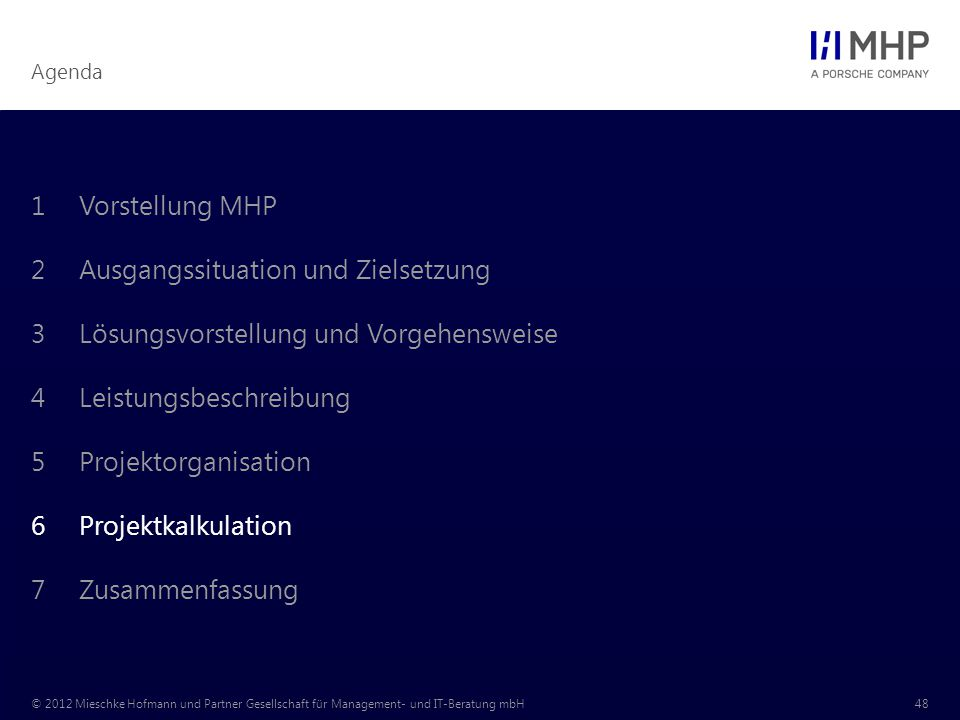 Agenda © 2012 Mieschke Hofmann und Partner Gesellschaft für Management- und IT-Beratung mbH48 1Vorstellung MHP 2Ausgangssituation und Zielsetzung 3Lösungsvorstellung und Vorgehensweise 4Leistungsbeschreibung 5Projektorganisation 6Projektkalkulation 7Zusammenfassung