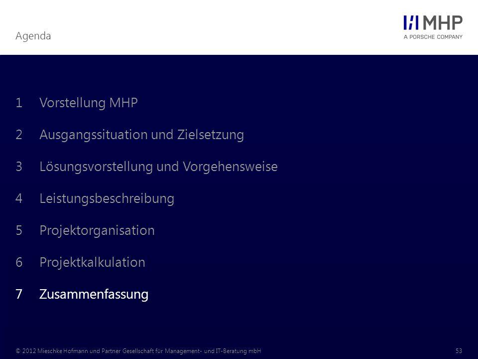 Agenda © 2012 Mieschke Hofmann und Partner Gesellschaft für Management- und IT-Beratung mbH53 1Vorstellung MHP 2Ausgangssituation und Zielsetzung 3Lösungsvorstellung und Vorgehensweise 4Leistungsbeschreibung 5Projektorganisation 6Projektkalkulation 7Zusammenfassung