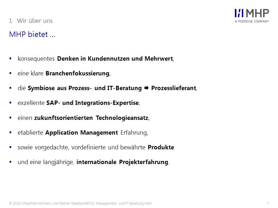 © 2012 Mieschke Hofmann und Partner Gesellschaft für Management- und IT-Beratung mbH8 Phasen unserer Unternehmensentwicklung 1Wir über uns 2009199619971998199920002001200220032004200520062007200820102012 I III II IV V  Kernkompetenz SAP  SAP Implementierungspartner  Strategischer Partner der IBM  Beratungsportfolio über die komplette Prozesskette sowie Plan-Build-Run Phasen  Ausbau Eigengeschäft von 5 auf 120 Kunden  Deutschlandweite Präsenz  MHP als Prozess- und IT-Beratung am Markt etabliert  Porsche erhöht Commitment auf 74,8%  MHPFocusOnValue  Ausbau Automotive Kompetenz / Fokus  Porsche Beteiligung 49%  Primärer IT-Dienstleister der Porsche AG  1.