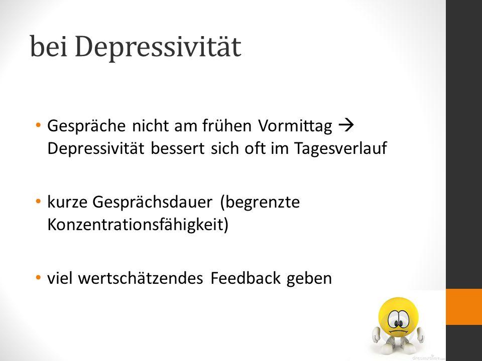 bei Depressivität Gespräche nicht am frühen Vormittag  Depressivität bessert sich oft im Tagesverlauf kurze Gesprächsdauer (begrenzte Konzentrationsfähigkeit) viel wertschätzendes Feedback geben