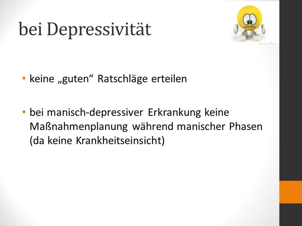 """bei Depressivität keine """"guten Ratschläge erteilen bei manisch-depressiver Erkrankung keine Maßnahmenplanung während manischer Phasen (da keine Krankheitseinsicht)"""