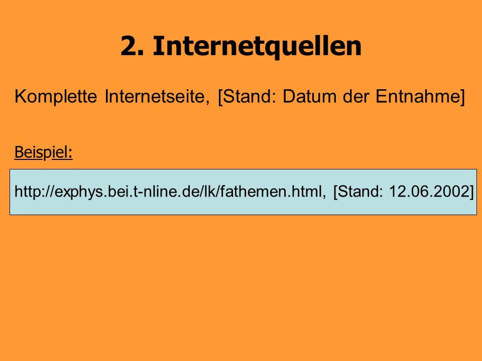 2. Internetquellen Komplette Internetseite, [Stand: Datum der Entnahme] Beispiel: http://exphys.bei.t-nline.de/lk/fathemen.html, [Stand: 12.06.2002]