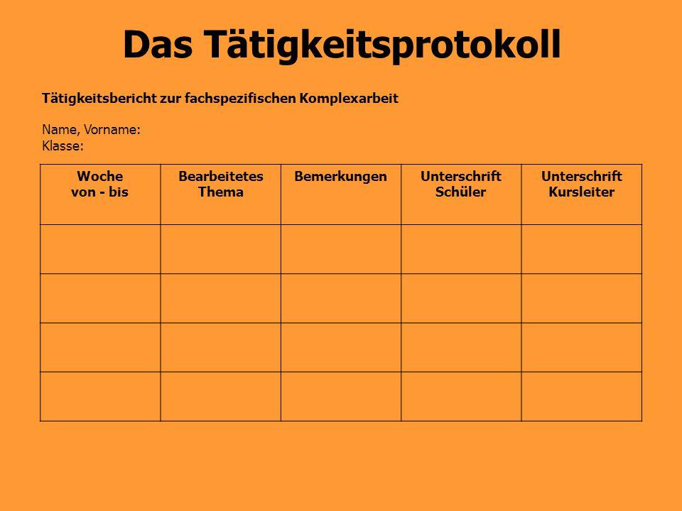 Das Tätigkeitsprotokoll Tätigkeitsbericht zur fachspezifischen Komplexarbeit Name, Vorname: Klasse: Woche von - bis Bearbeitetes Thema BemerkungenUnte