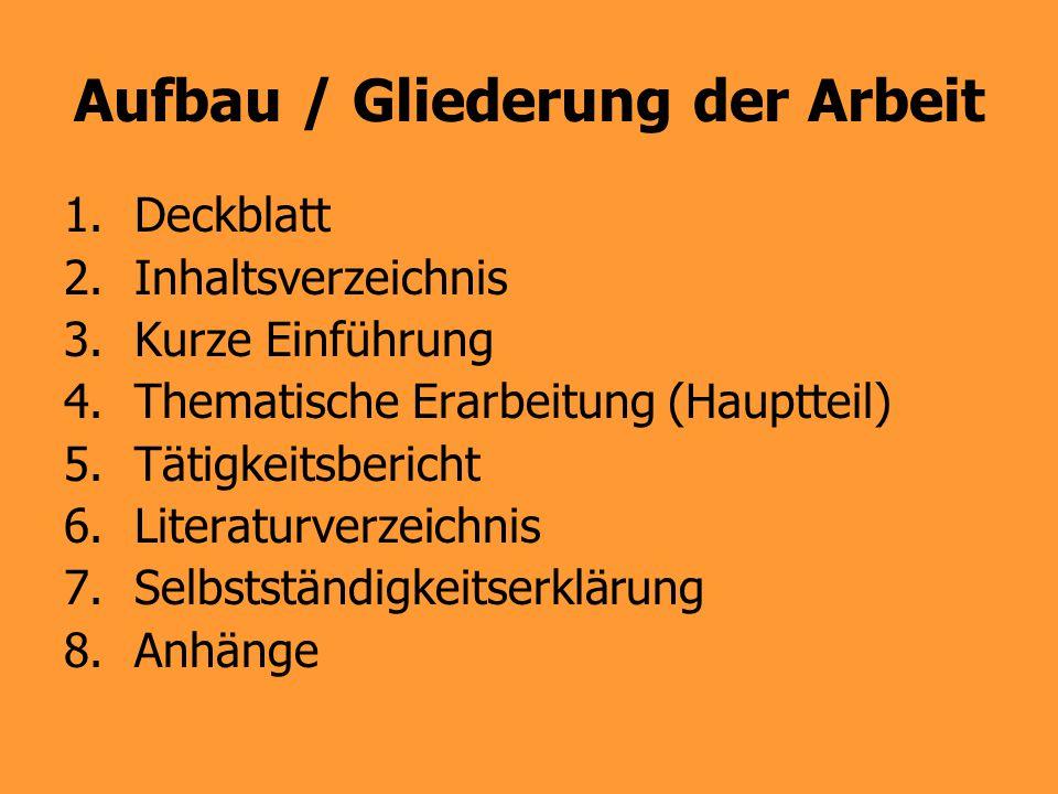 Aufbau / Gliederung der Arbeit 1.Deckblatt 2.Inhaltsverzeichnis 3.Kurze Einführung 4.Thematische Erarbeitung (Hauptteil) 5.Tätigkeitsbericht 6.Literat