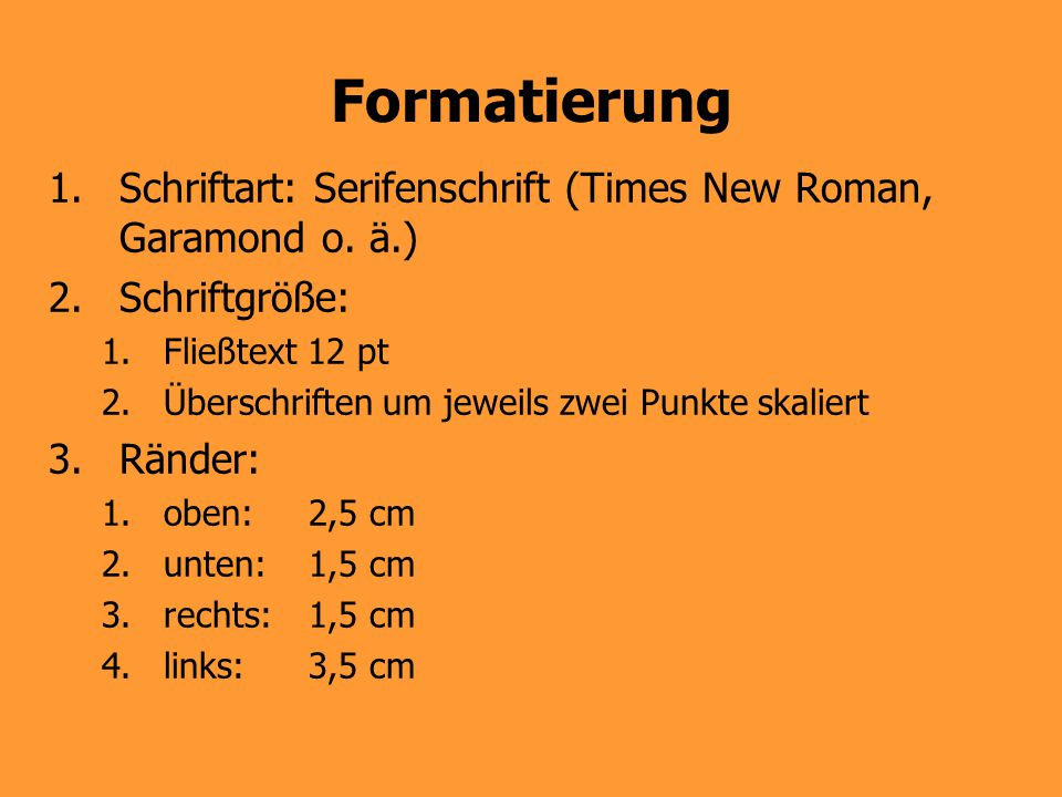 Formatierung 1.Schriftart: Serifenschrift (Times New Roman, Garamond o. ä.) 2.Schriftgröße: 1.Fließtext 12 pt 2.Überschriften um jeweils zwei Punkte s
