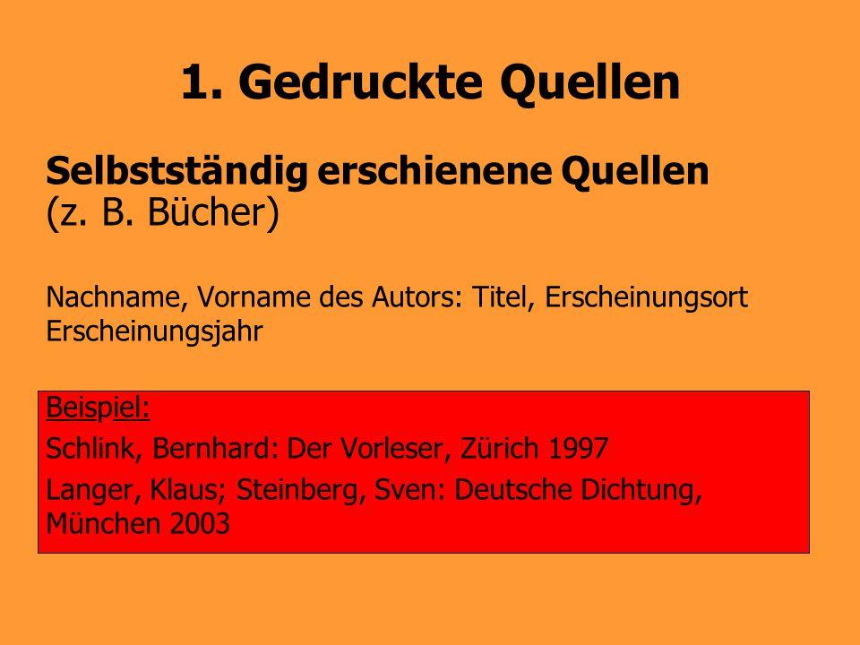 1. Gedruckte Quellen Selbstständig erschienene Quellen (z. B. Bücher) Nachname, Vorname des Autors: Titel, Erscheinungsort Erscheinungsjahr Beispiel: