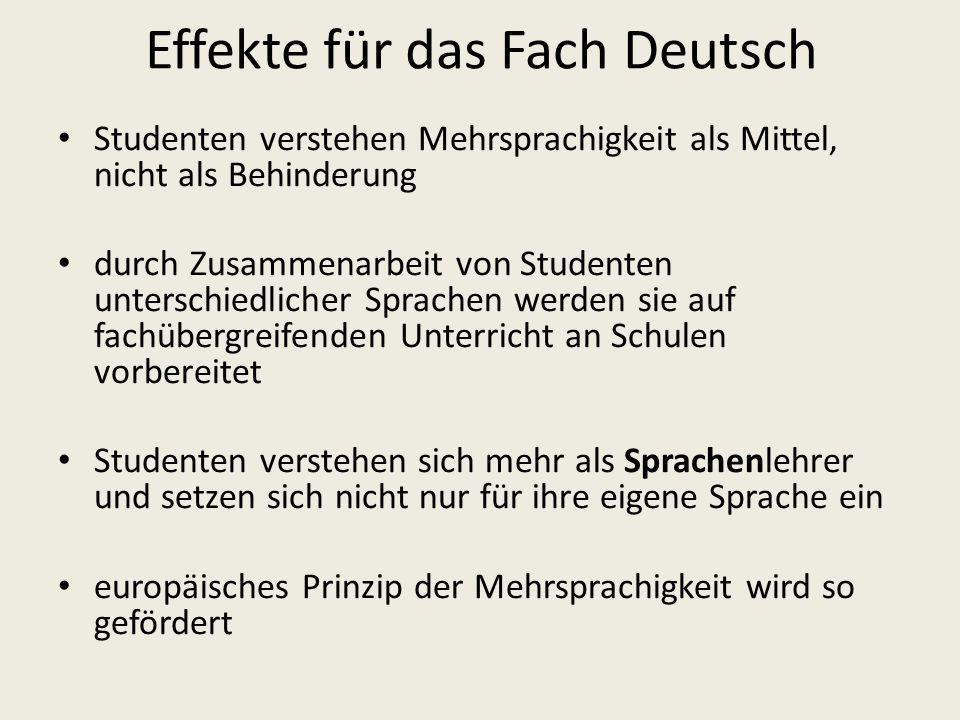Effekte für das Fach Deutsch Studenten verstehen Mehrsprachigkeit als Mittel, nicht als Behinderung durch Zusammenarbeit von Studenten unterschiedlicher Sprachen werden sie auf fachübergreifenden Unterricht an Schulen vorbereitet Studenten verstehen sich mehr als Sprachenlehrer und setzen sich nicht nur für ihre eigene Sprache ein europäisches Prinzip der Mehrsprachigkeit wird so gefördert