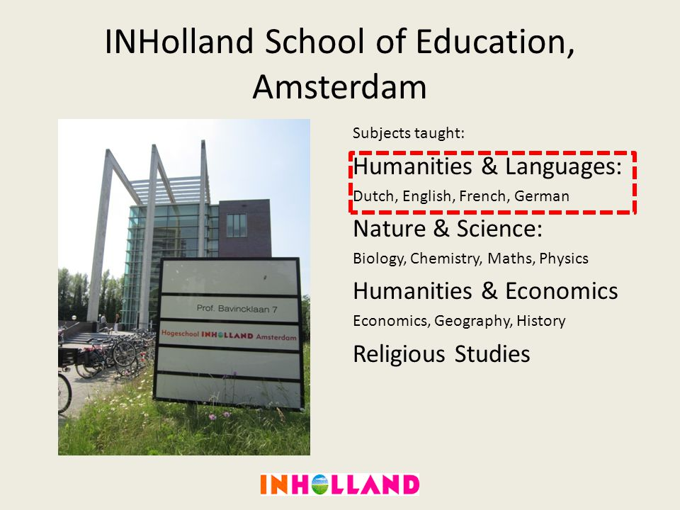 INHolland School of Education, Amsterdam Subjects taught: Humanities & Languages: Dutch, English, French, German Nature & Science: Biology, Chemistry,