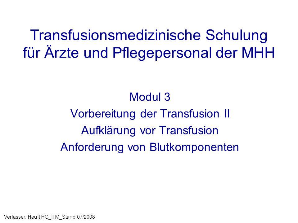 Transfusionsmedizinische Schulung für Ärzte und Pflegepersonal der MHH Modul 3 Vorbereitung der Transfusion II Aufklärung vor Transfusion Anforderung von Blutkomponenten Verfasser: Heuft HG_ITM_Stand 07/2008