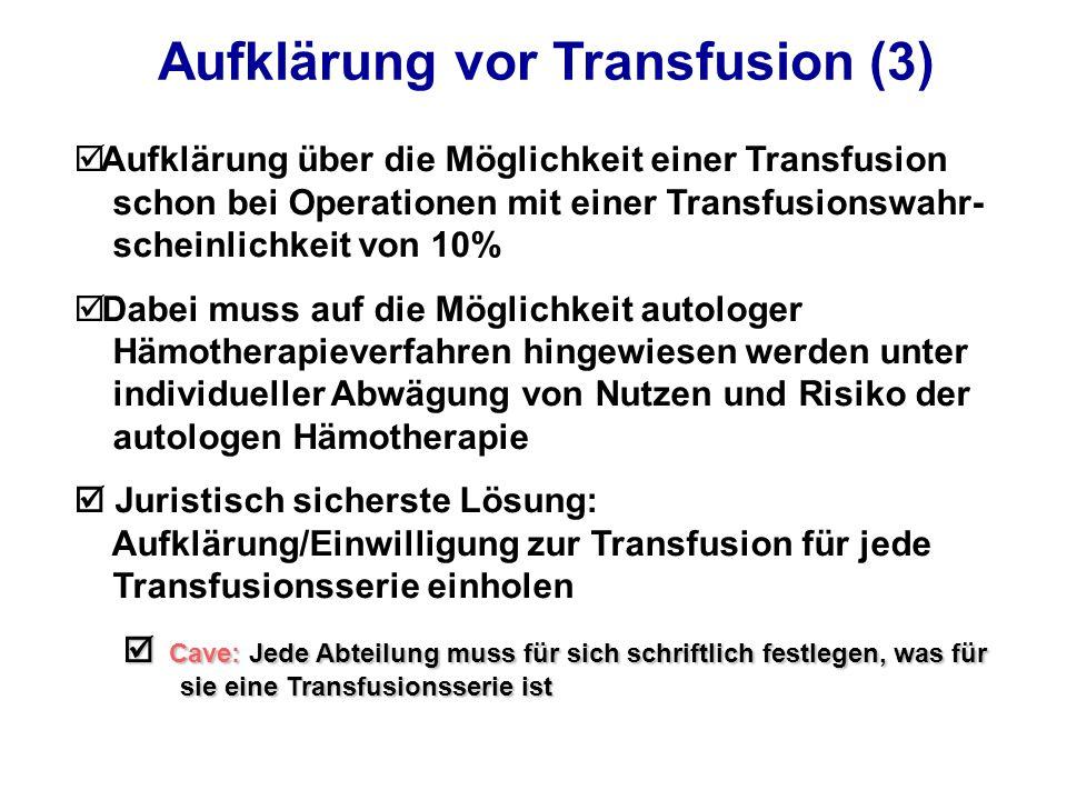 Aufklärung vor Transfusion (3) þ Aufklärung über die Möglichkeit einer Transfusion schon bei Operationen mit einer Transfusionswahr- scheinlichkeit von 10% þ Dabei muss auf die Möglichkeit autologer Hämotherapieverfahren hingewiesen werden unter individueller Abwägung von Nutzen und Risiko der autologen Hämotherapie  Juristisch sicherste Lösung: Aufklärung/Einwilligung zur Transfusion für jede Transfusionsserie einholen  Cave: Jede Abteilung muss für sich schriftlich festlegen, was für sie eine Transfusionsserie ist