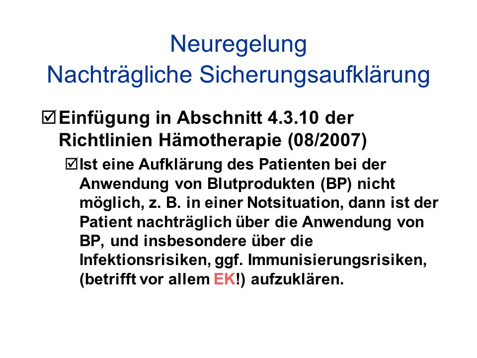 Neuregelung Nachträgliche Sicherungsaufklärung  Einfügung in Abschnitt 4.3.10 der Richtlinien Hämotherapie (08/2007)  Ist eine Aufklärung des Patienten bei der Anwendung von Blutprodukten (BP) nicht möglich, z.