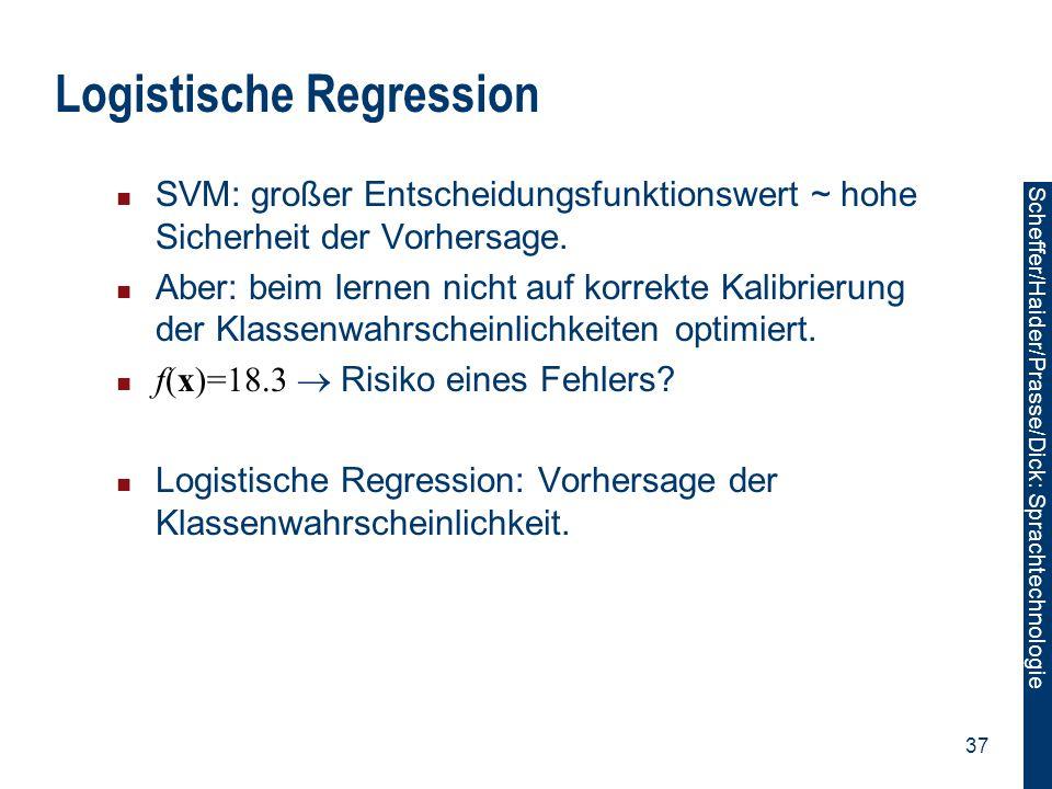 Scheffer/Sawade: Sprachtechnologie Scheffer/Haider/Prasse/Dick: Sprachtechnologie 37 Logistische Regression SVM: großer Entscheidungsfunktionswert ~ h