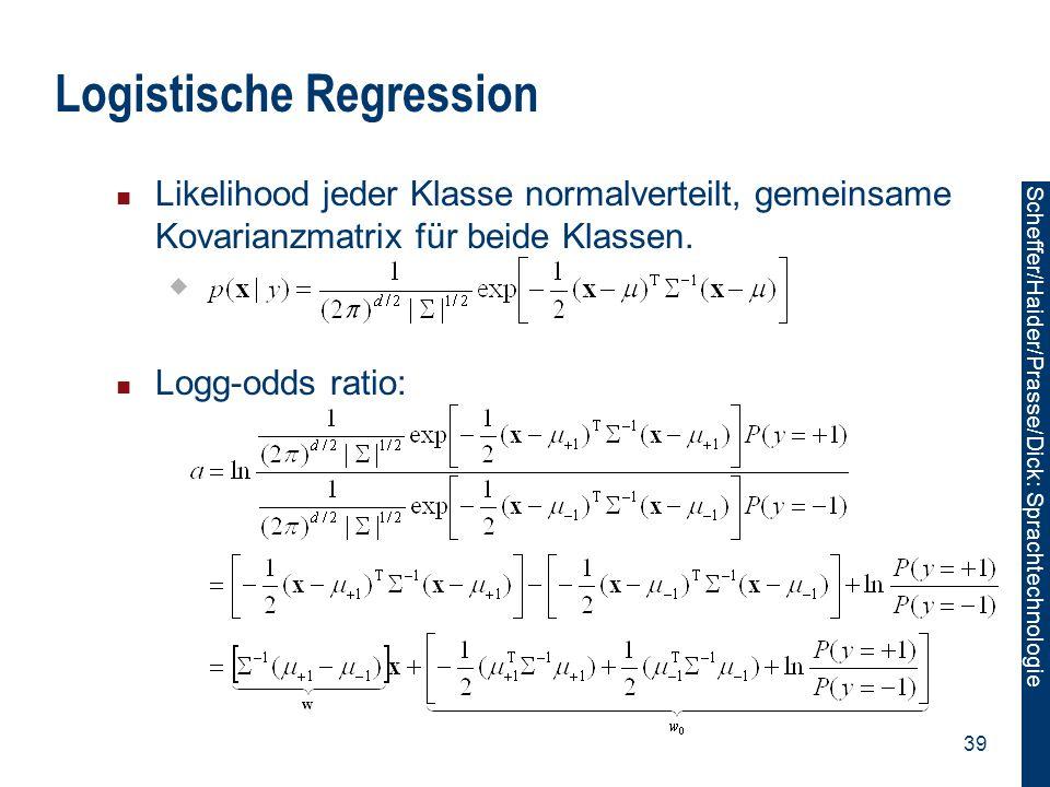 Scheffer/Sawade: Sprachtechnologie Scheffer/Haider/Prasse/Dick: Sprachtechnologie 39 Logistische Regression Likelihood jeder Klasse normalverteilt, ge