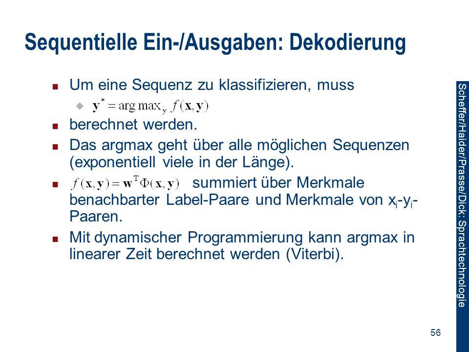 Scheffer/Sawade: Sprachtechnologie Scheffer/Haider/Prasse/Dick: Sprachtechnologie 56 Sequentielle Ein-/Ausgaben: Dekodierung Um eine Sequenz zu klassi