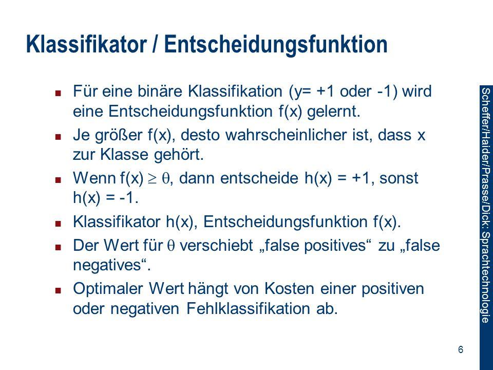 Scheffer/Sawade: Sprachtechnologie Scheffer/Haider/Prasse/Dick: Sprachtechnologie 57 Gemeinsamer Merkmalsvektor  (x,y)=∑ t (…,φ 123 (y t,y t+1 ),…,φ 234 (x t,y t ),...) T Finde argmax y w T  (x,y) effizient mit Transitionsmatrix A={a ,  } und Beobachtungsmatrix B x ={b t,  (x)}, ,   {,N,V,D}: HM SVM benutzt 2-best Viterbi Dekodierung.