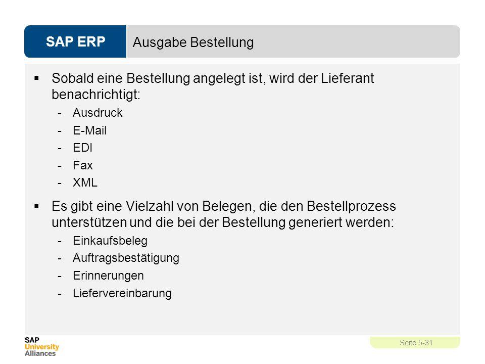 SAP ERP Seite 5-31 Ausgabe Bestellung  Sobald eine Bestellung angelegt ist, wird der Lieferant benachrichtigt: -Ausdruck -E-Mail -EDI -Fax -XML  Es