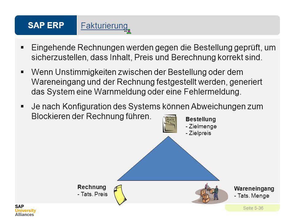 SAP ERP Seite 5-36 Fakturierung  Eingehende Rechnungen werden gegen die Bestellung geprüft, um sicherzustellen, dass Inhalt, Preis und Berechnung kor