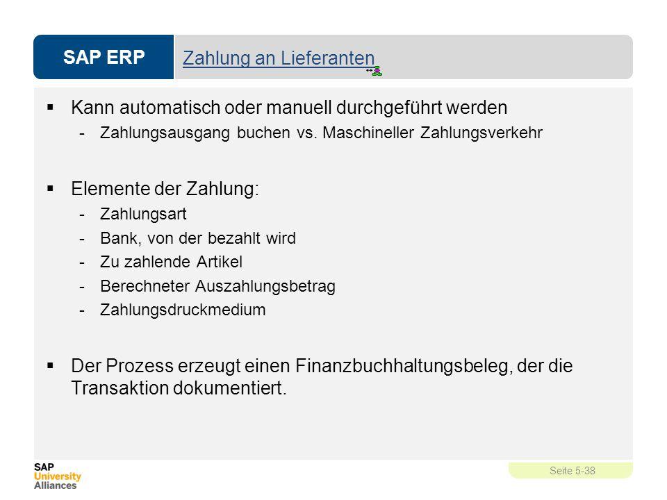 SAP ERP Seite 5-38 Zahlung an Lieferanten  Kann automatisch oder manuell durchgeführt werden -Zahlungsausgang buchen vs. Maschineller Zahlungsverkehr