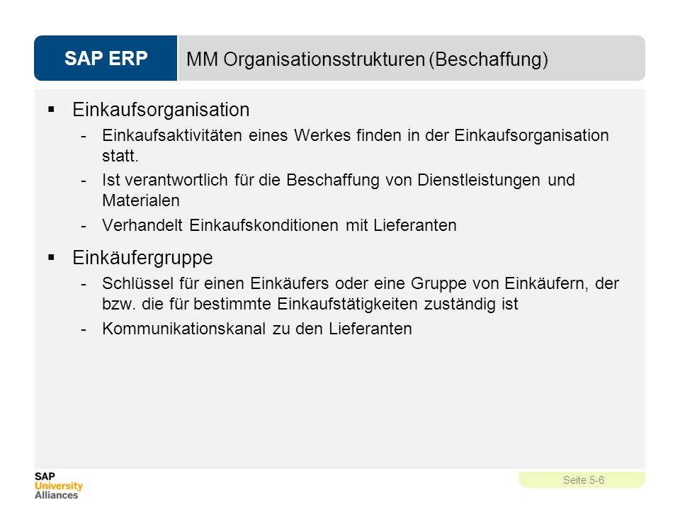 SAP ERP Seite 5-6 MM Organisationsstrukturen (Beschaffung)  Einkaufsorganisation -Einkaufsaktivitäten eines Werkes finden in der Einkaufsorganisation