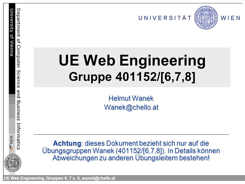 UE Web Engineering, Gruppen 6, 7 u. 8, wanek@chello.at UE Web Engineering Gruppe 401152/[6,7,8] Helmut Wanek Wanek@chello.at Achtung: dieses Dokument