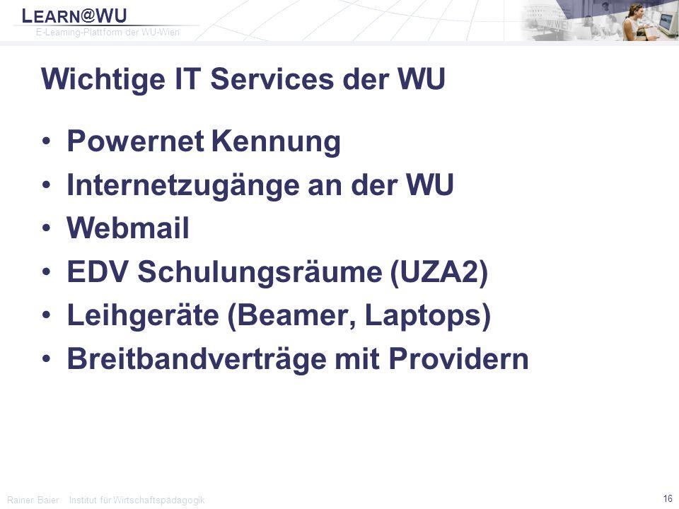 L EARN @ WU E-Learning-Plattform der WU-Wien Rainer Baier Institut für Wirtschaftspädagogik 16 Wichtige IT Services der WU Powernet Kennung Internetzu