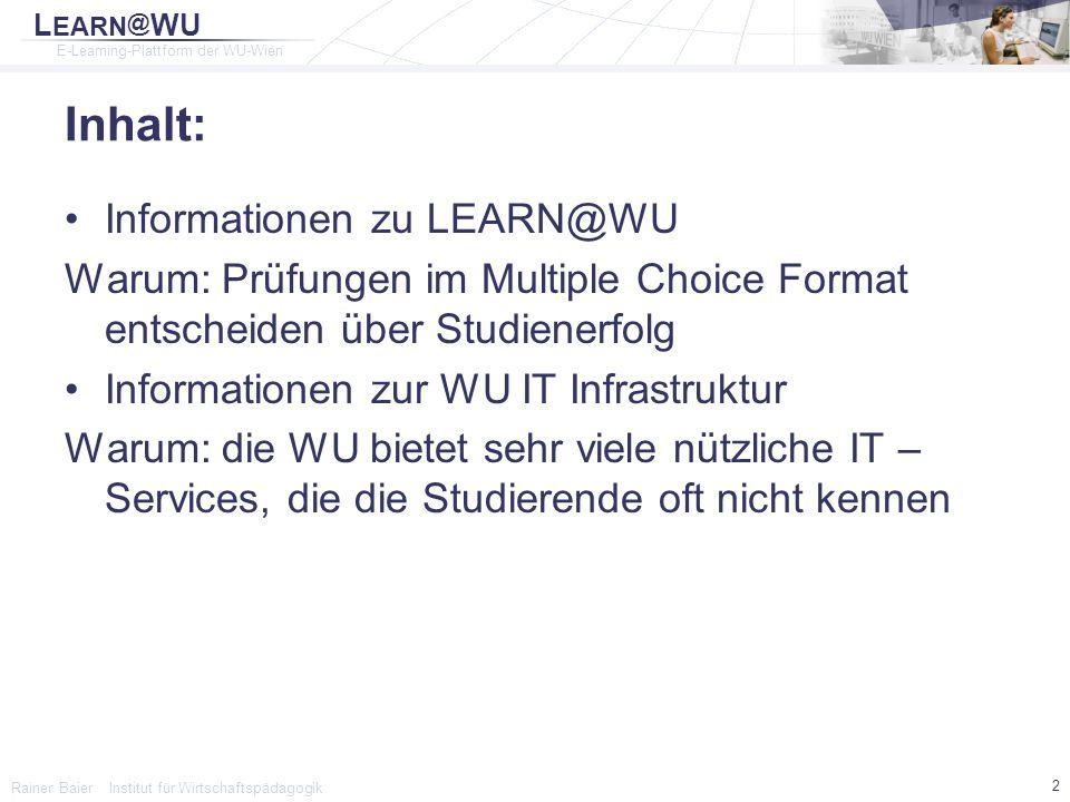 L EARN @ WU E-Learning-Plattform der WU-Wien Rainer Baier Institut für Wirtschaftspädagogik 23 Breitbandverträge mit Providern vergünstigte Breitbandpakete für WU Studierende WU ADSL Access ▫Telekom Austria ▫Info: http://www.wuwien.ac.at/zid/service/alle/inetzugang/adsl/ Chello Student Connect ▫UPC Telekabel ▫Info: http://www.wu-wien.ac.at/zid/service/alle/inetzugang/chello/