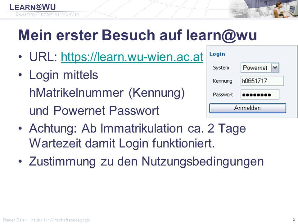 L EARN @ WU E-Learning-Plattform der WU-Wien Rainer Baier Institut für Wirtschaftspädagogik 16 Wichtige IT Services der WU Powernet Kennung Internetzugänge an der WU Webmail EDV Schulungsräume (UZA2) Leihgeräte (Beamer, Laptops) Breitbandverträge mit Providern