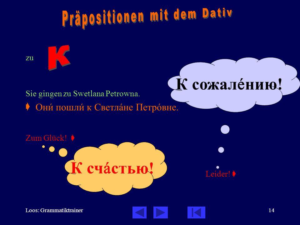 Loos: Grammatiktrainer14 zu Sie gingen zu Swetlana Petrowna.  Zum Glück!  Leider!  Онè пошлè к Светлàне Петрîвне. К счàстью! К сожалåнию!