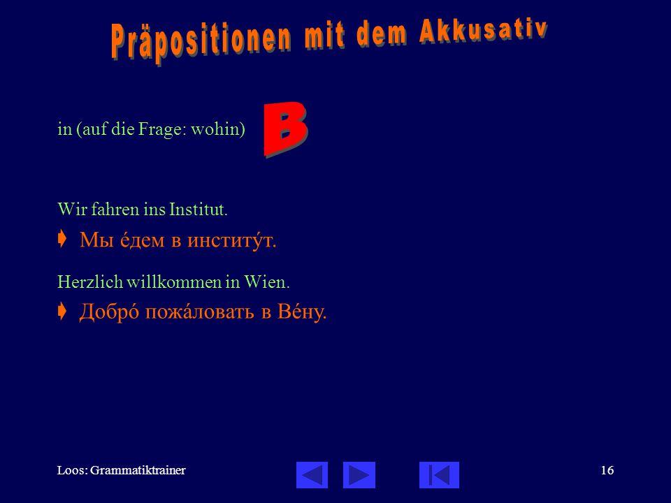 Loos: Grammatiktrainer16 in (auf die Frage: wohin) Wir fahren ins Institut.  Herzlich willkommen in Wien.  Мы åдем в инститóт. Добрî пожàловать в Вå